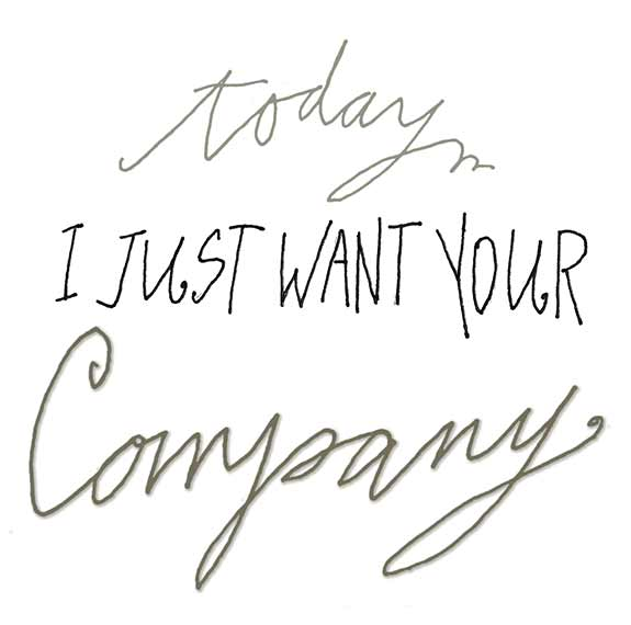 Today I Just Want Your Company